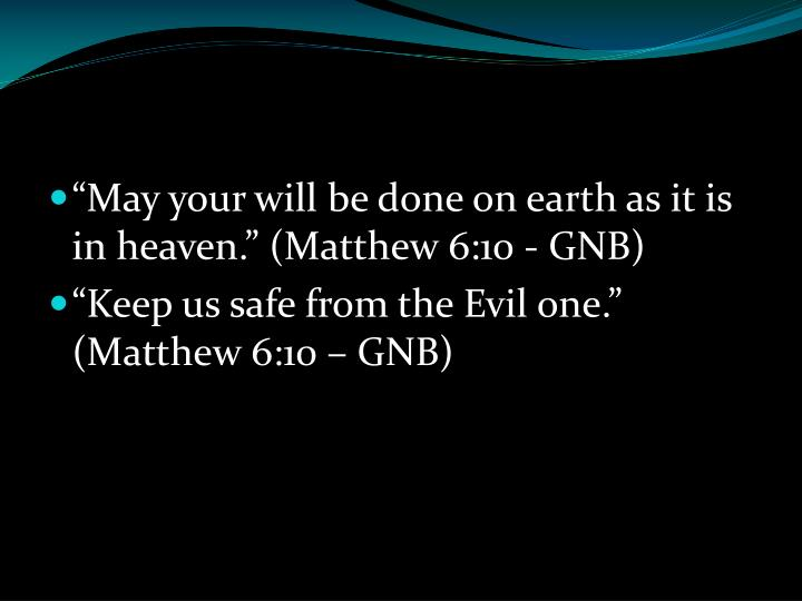 """May your will be done on earth as it is in heaven."" (Matthew 6:10 - GNB)"