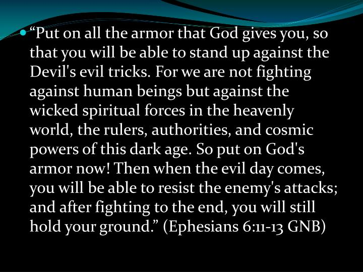 """Put on all the armor that God gives you, so that you will be able to stand up against the Devil's evil tricks. For we are not fighting against human beings but against the wicked spiritual forces in the heavenly world, the rulers, authorities, and cosmic powers of this dark age. So put on God's armor now! Then when the evil day comes, you will be able to resist the enemy's attacks; and after fighting to the end, you will still hold your ground."" (Ephesians 6:11-13 GNB)"