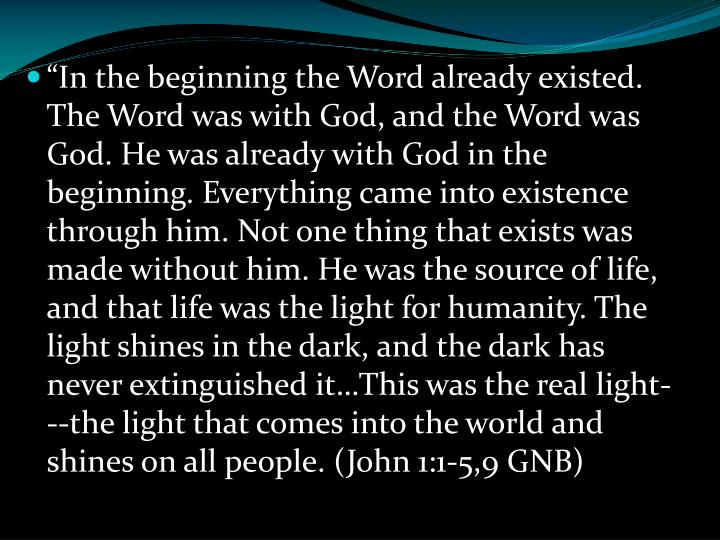 """In the beginning the Word already existed. The Word was with God, and the Word was God. He was already with God in the beginning. Everything came into existence through him. Not one thing that exists was made without him. He was the source of life, and that life was the light for humanity. The light shines in the dark, and the dark has never extinguished it…This was the real light---the light that comes into the world and shines on all people. (John 1:1-5,9 GNB)"