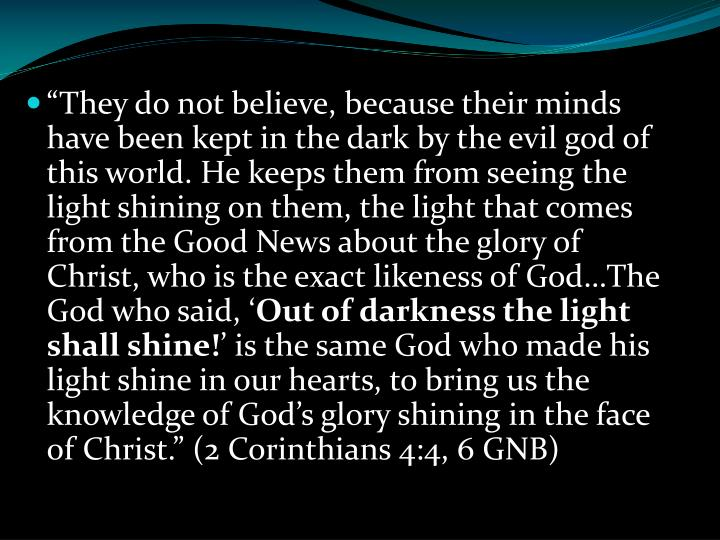 """They do not believe, because their minds have been kept in the dark by the evil god of this world. He keeps them from seeing the light shining on them, the light that comes from the Good News about the glory of Christ, who is the exact likeness of God…The God who said, '"