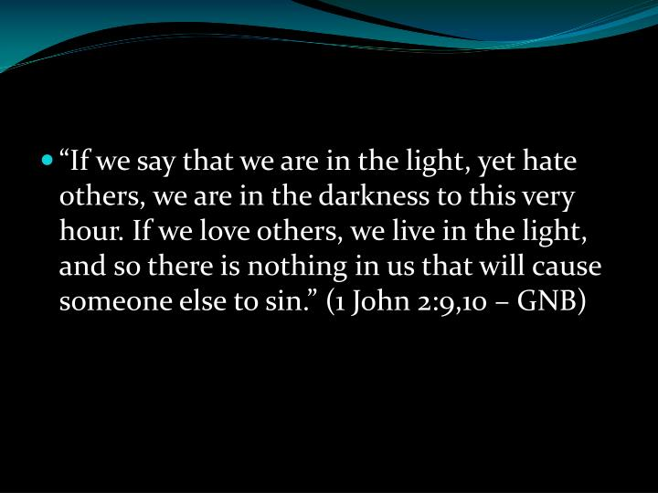 """If we say that we are in the light, yet hate others, we are in the darkness to this very hour. If we love others, we live in the light, and so there is nothing in us that will cause someone else to sin."" (1 John 2:9,10 – GNB)"