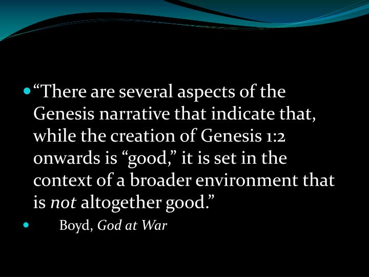 """There are several aspects of the Genesis narrative that indicate that, while the creation of Genesis 1:2 onwards is ""good,"" it is set in the context of a broader environment that is"