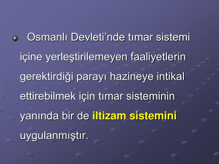 Osmanlı Devleti'nde tımar sistemi içine yerleştirilemeyen faaliyetlerin gerektirdiği parayı hazineye intikal ettirebilmek için tımar sisteminin yanında bir de