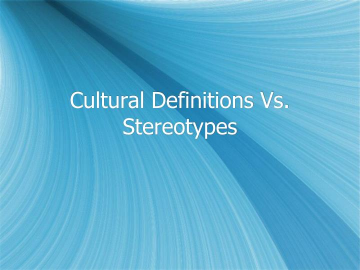 Cultural Definitions Vs. Stereotypes