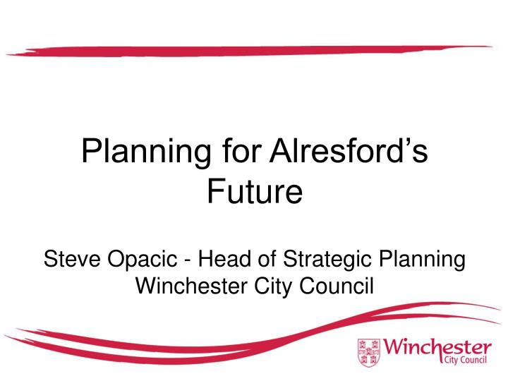 Planning for alresford s future steve opacic head of strategic planning winchester city council