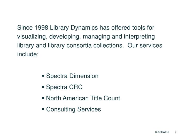 Since 1998 Library Dynamics has offered tools for visualizing, developing, managing and interpreting library and library consortia collections.  Our services include: