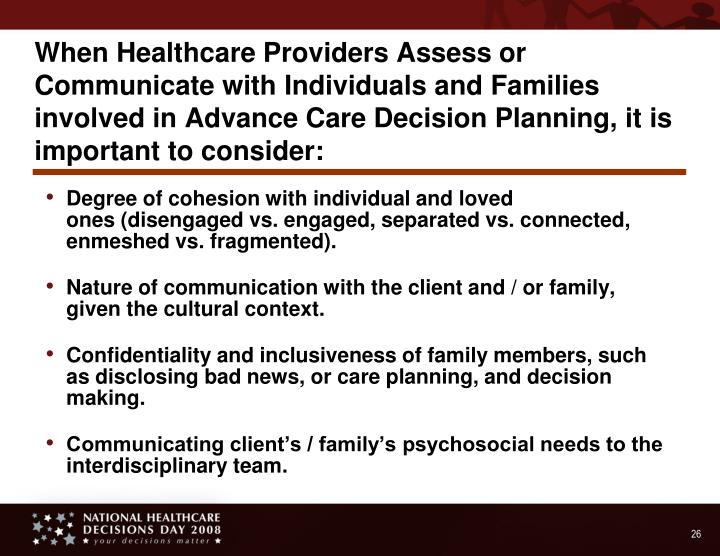 When Healthcare Providers Assess or Communicate with Individuals and Families involved in Advance Care Decision Planning, it is important to consider: