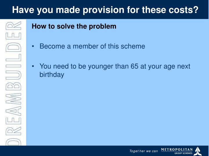 Have you made provision for these costs?