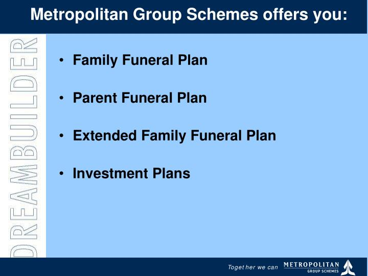 Metropolitan Group Schemes offers you:
