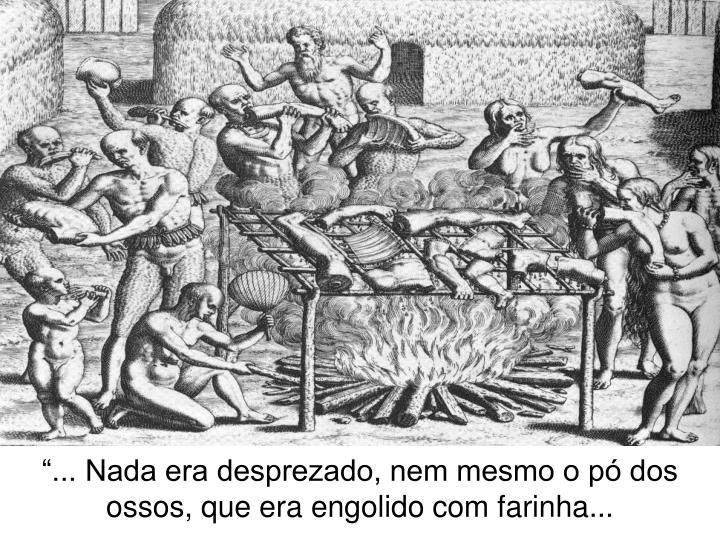 """""""... Nada era desprezado, nem mesmo o pó dos ossos, que era engolido com farinha..."""