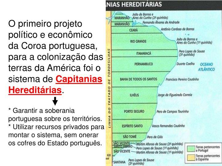 O primeiro projeto político e econômico da Coroa portuguesa, para a colonização das terras da América foi o sistema de