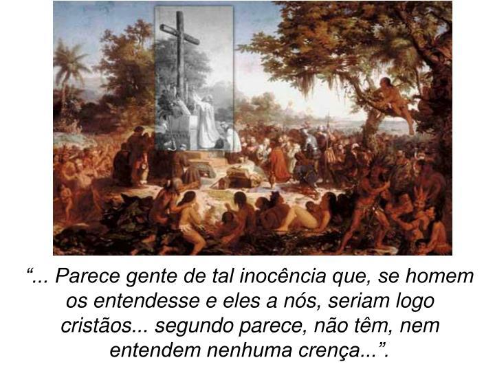 """""""... Parece gente de tal inocência que, se homem os entendesse e eles a nós, seriam logo cristãos... segundo parece, não têm, nem entendem nenhuma crença...""""."""