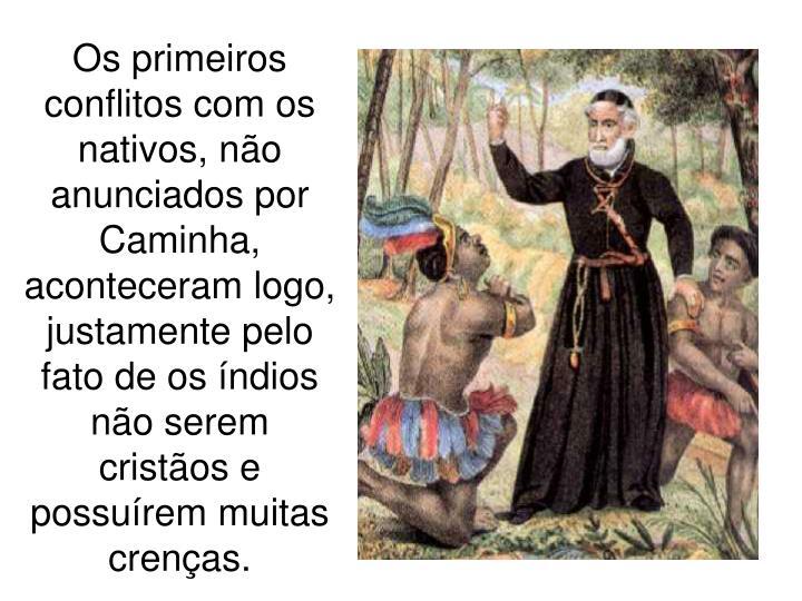 Os primeiros conflitos com os nativos, não anunciados por Caminha, aconteceram logo, justamente pelo fato de os índios não serem cristãos e possuírem muitas crenças.