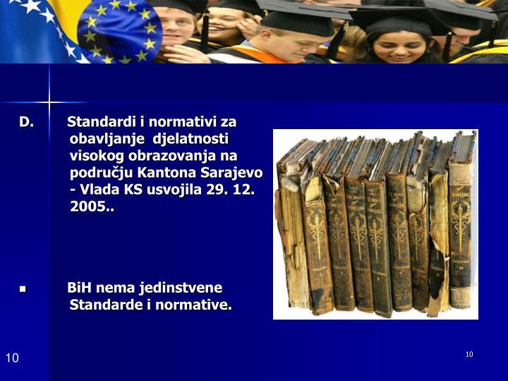 D.        Standardi i normativi za   obavljanje  djelatnosti  visokog obrazovanja na području Kantona Sarajevo - Vlada KS usvojila 29. 12. 2005..