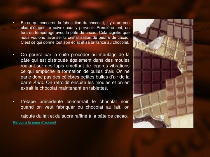 En ce qui concerne la fabrication du chocolat, il y a un peu plus d'étapes  à suivre pour y parvenir. Premièrement, on fera du tempérage avec la pâte de cacao. Cela signifie que nous voulons favoriser la cristallisation du beurre de cacao. C'est ce qui donne tout son éclat et sa brillance au chocolat.
