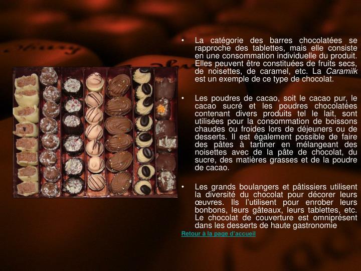 La catégorie des barres chocolatées se rapproche des tablettes, mais elle consiste en une consommation individuelle du produit. Elles peuvent être constituées de fruits secs, de noisettes, de caramel, etc. La