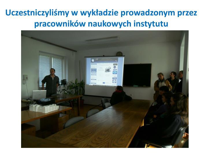 Uczestniczyliśmy w wykładzie prowadzonym przez pracowników naukowych instytutu
