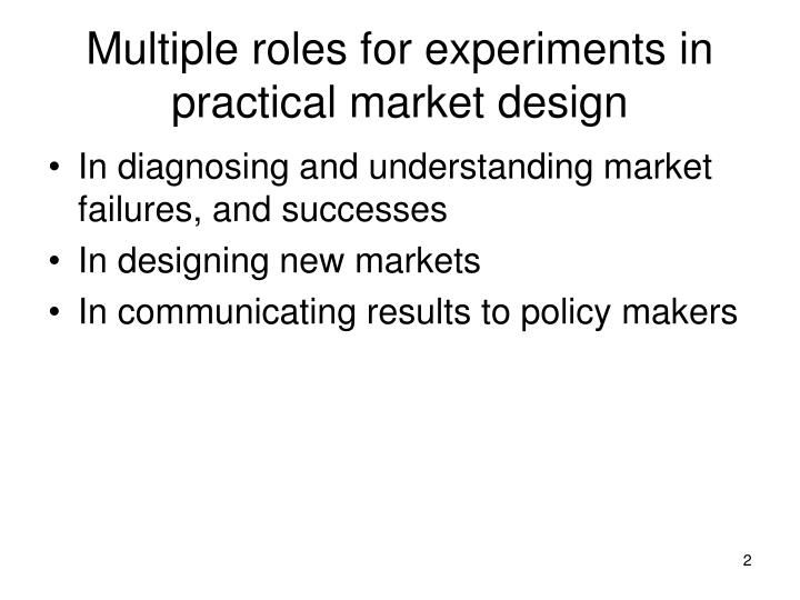 Multiple roles for experiments in practical market design