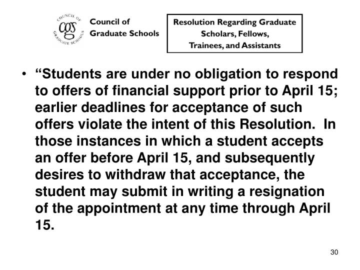 """""""Students are under no obligation to respond to offers of financial support prior to April 15; earlier deadlines for acceptance of such offers violate the intent of this Resolution.  In those instances in which a student accepts an offer before April 15, and subsequently desires to withdraw that acceptance, the student may submit in writing a resignation of the appointment at any time through April 15."""