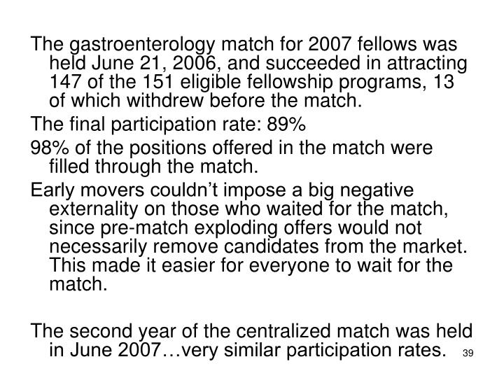 The gastroenterology match for 2007 fellows was held June 21, 2006, and succeeded in attracting 147 of the 151 eligible fellowship programs, 13 of which withdrew before the match.