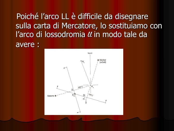 Poiché l'arco LL è difficile da disegnare sulla carta di Mercatore, lo sostituiamo con l'arco di lossodromia