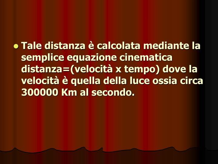 Tale distanza è calcolata mediante la semplice equazione cinematica distanza=(velocità x tempo) dove la velocità è quella della luce ossia circa 300000 Km al secondo.