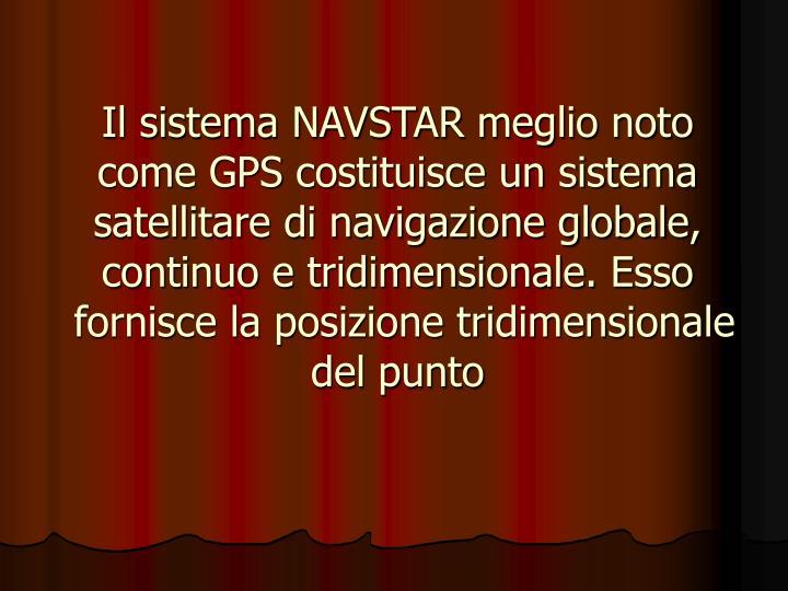 Il sistema NAVSTAR meglio noto come GPS costituisce un sistema satellitare di navigazione globale, continuo e tridimensionale. Esso