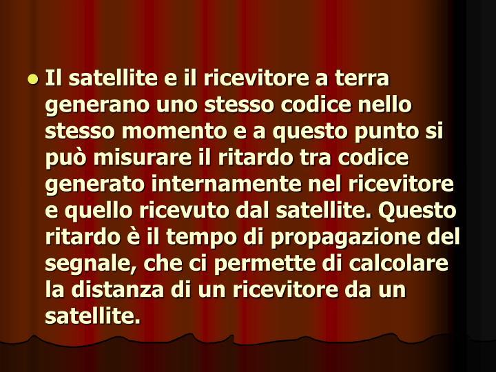 Il satellite e il ricevitore a terra generano uno stesso codice nello stesso momento e a questo punto si può misurare il ritardo tra codice generato internamente nel ricevitore e quello ricevuto dal satellite. Questo ritardo è il tempo di propagazione del segnale, che ci permette di calcolare la distanza di un ricevitore da un satellite.