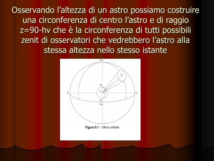 Osservando l'altezza di un astro possiamo costruire una circonferenza di centro l'astro e di raggio z=90-hv che è la circonferenza di tutti possibili zenit di osservatori che vedrebbero l'astro alla stessa altezza nello stesso istante