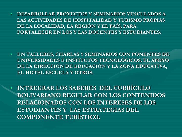 DESARROLLAR PROYECTOS Y SEMINARIOS VINCULADOS A LAS ACTIVIDADES DE HOSPITALIDAD Y TURISMO PROPIAS DE LA LOCALIDAD, LA REGIÓN Y EL PAÍS, PARA FORTALECER EN LOS Y LAS DOCENTES Y ESTUDIANTES.