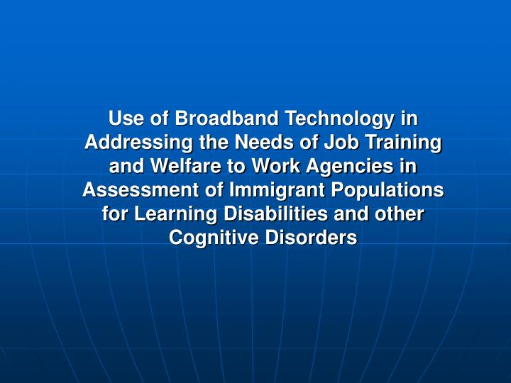 Use of Broadband Technology in Addressing the Needs of Job Training and Welfare to Work Agencies in Assessment of Immigrant Populations for Learning Disabilities and other Cognitive Disorders