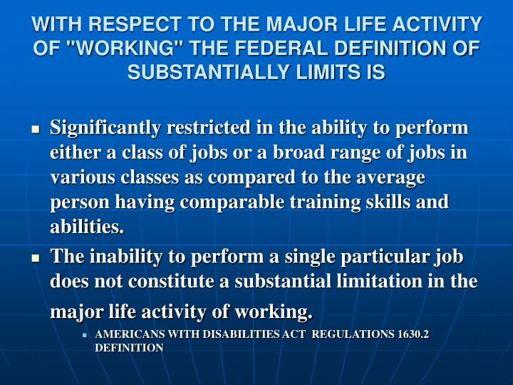 "WITH RESPECT TO THE MAJOR LIFE ACTIVITY OF ""WORKING"" THE FEDERAL DEFINITION OF SUBSTANTIALLY LIMITS IS"
