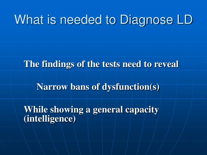 What is needed to Diagnose LD
