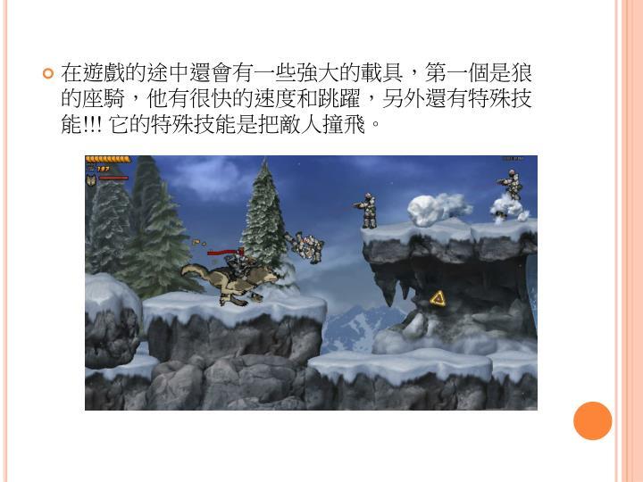 在遊戲的途中還會有一些強大的載具,第一個是狼的座騎,他有很快的速度和跳躍,另外還有特殊技能
