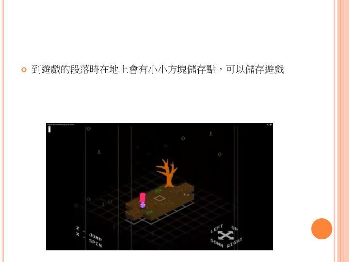 到遊戲的段落時在地上會有小小方塊儲存點,可以儲存遊戲