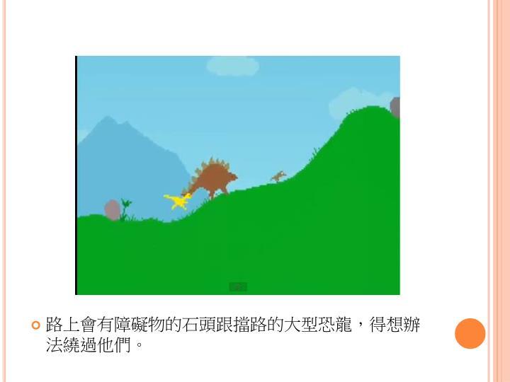 路上會有障礙物的石頭跟擋路的大型恐龍,得想辦法繞過他們。