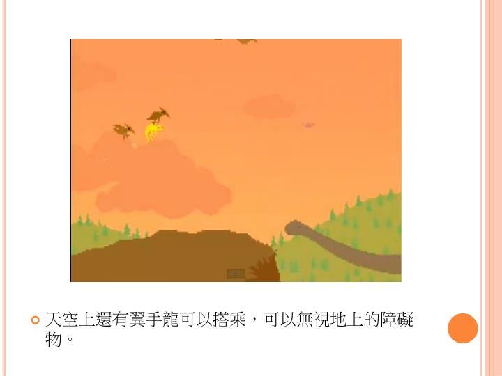 天空上還有翼手龍可以搭乘,可以無視地上的障礙物。