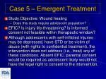 case 5 emergent treatment
