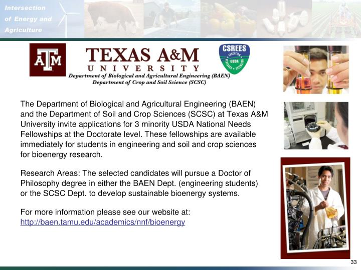 The Department of Biological and Agricultural Engineering (BAEN) and the Department of Soil and Crop Sciences (SCSC) at Texas A&M University invite applications for 3 minority USDA National Needs Fellowships at the Doctorate level. These fellowships are available immediately for students in engineering and soil and crop sciences
