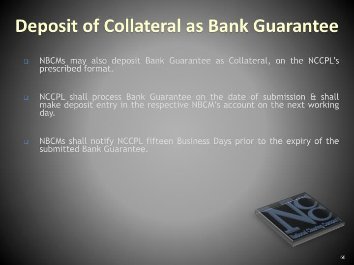 NBCMs may also deposit Bank Guarantee as Collateral, on the NCCPL's prescribed format.