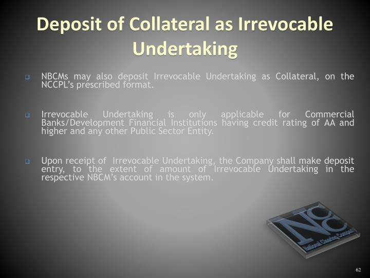 NBCMs may also deposit Irrevocable Undertaking as Collateral, on the NCCPL's prescribed format.