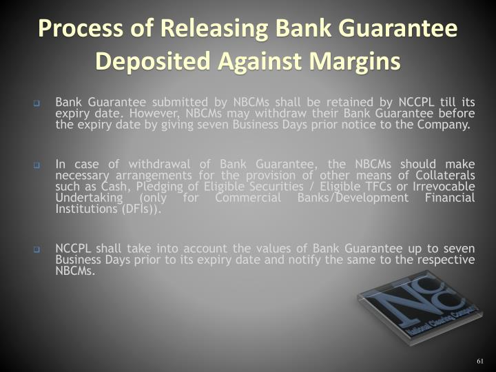 Bank Guarantee submitted by NBCMs shall be retained by NCCPL till its expiry date. However, NBCMs may withdraw their Bank Guarantee before the expiry date by giving seven Business Days prior notice to the Company.