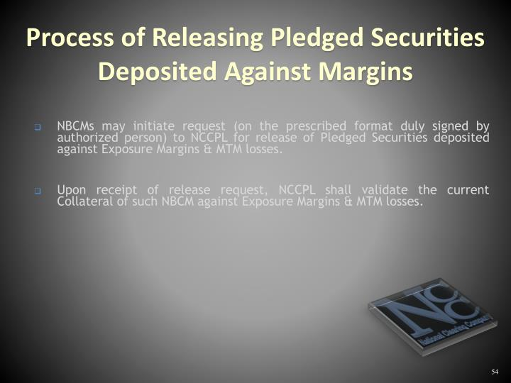 NBCMs may initiate request (on the prescribed format duly signed by authorized person) to NCCPL for release of Pledged Securities deposited against Exposure Margins & MTM losses.