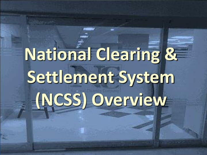 National Clearing & Settlement System (NCSS) Overview