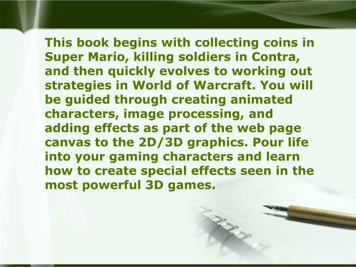 This book begins with collecting coins in Super Mario, killing soldiers in Contra, and then quickly evolves to working out strategies in World of Warcraft. You will be guided through creating animated characters, image processing, and adding effects as part of the web page canvas to the 2D/3D graphics. Pour life into your gaming characters and learn how to create special effects seen in the most powerful 3D games.