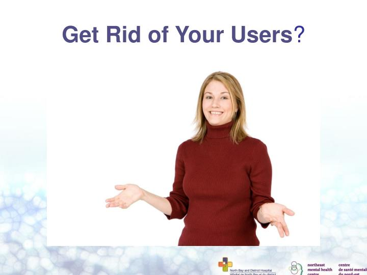 Get Rid of Your Users