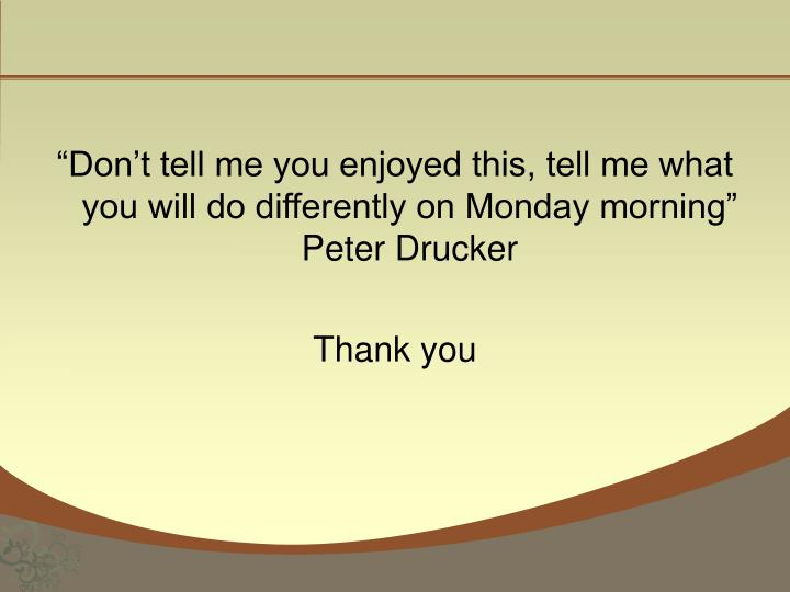 """Don't tell me you enjoyed this, tell me what you will do differently on Monday morning"" Peter Drucker"