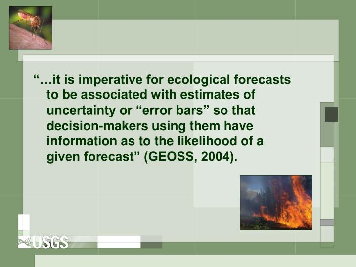 it is imperative for ecological forecasts to be associated with estimates of uncertainty or error bars so that decision-makers using them have information as to the likelihood of a given forecast (GEOSS, 2004).
