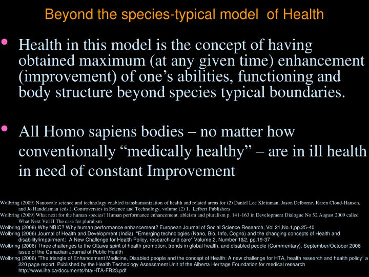 Health in this model is the concept of having obtained maximum (at any given time) enhancement (improvement) of one's abilities, functioning and body structure beyond species typical boundaries.