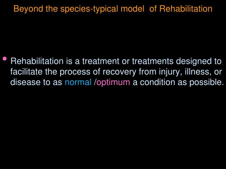 Beyond the species-typical model  of Rehabilitation